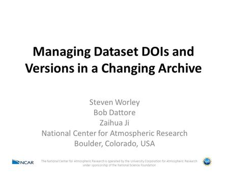 Managing Dataset DOIs and Versions in a Changing Archive Steven Worley Bob Dattore Zaihua Ji National Center for Atmospheric Research Boulder, Colorado,