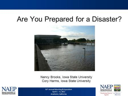 91 st Annual Meeting & Exposition April 1 – 4, 2012 Anaheim, California Are You Prepared for a Disaster? Nancy Brooks, Iowa State University Cory Harms,