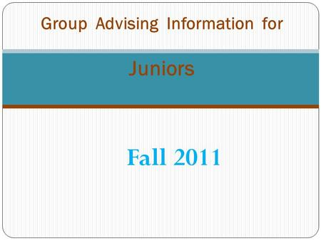 Fall 2011 Group Advising Information for Juniors.