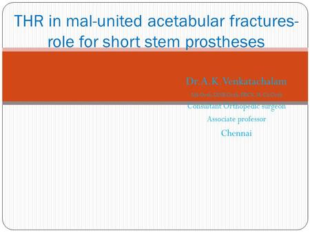 Dr.A.K.Venkatachalam MS Orth, DNB Orth, FRCS, M.Ch Orth Consultant Orthopedic surgeon Associate professor Chennai THR in mal-united acetabular fractures-