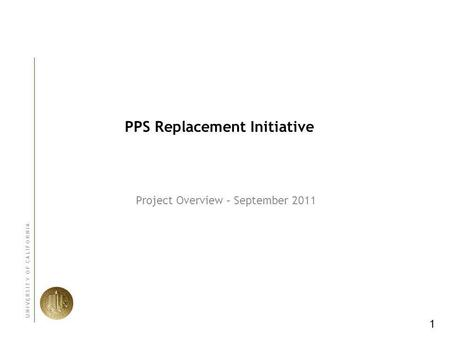 1 U N I V E R S I T Y O F C A L I F O R N I A PPS Replacement Initiative Project Overview – September 2011.