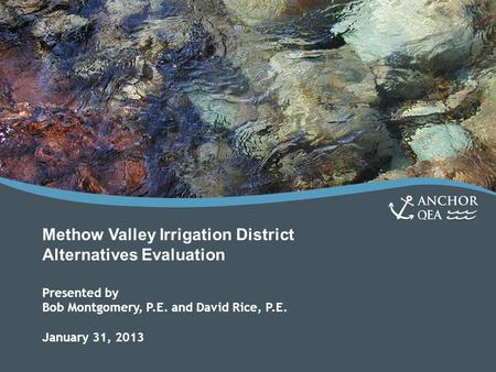 Methow Valley Irrigation District Alternatives Evaluation Presented by Bob Montgomery, P.E. and David Rice, P.E. January 31, 2013.