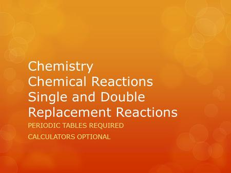 Chemistry Chemical Reactions Single and Double Replacement Reactions PERIODIC TABLES REQUIRED CALCULATORS OPTIONAL.