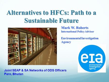 Alternatives to HFCs: Path to a Sustainable Future Mark W. Roberts International Policy Advisor Environmental Investigation Agency Joint SEAP & SA Networks.