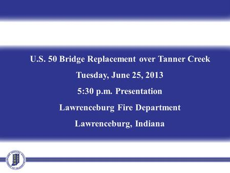 U.S. 50 Bridge Replacement over Tanner Creek Tuesday, June 25, 2013 5:30 p.m. Presentation Lawrenceburg Fire Department Lawrenceburg, Indiana.