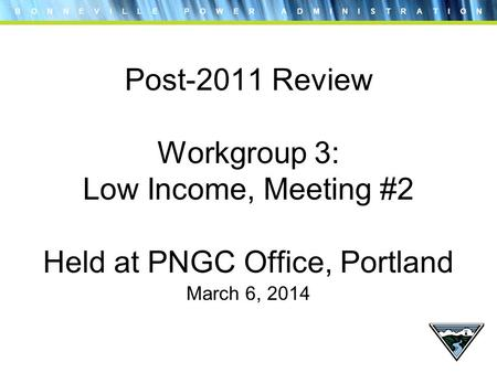 B O N N E V I L L E P O W E R A D M I N I S T R A T I O N Post-2011 Review Workgroup 3: Low Income, Meeting #2 Held at PNGC Office, Portland March 6, 2014.