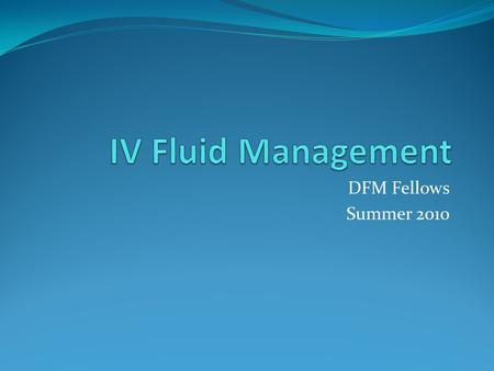 DFM Fellows Summer 2010. Objectives Understand the basics of fluid administration Review basics of various fluid options Be able to calculate maintenance.