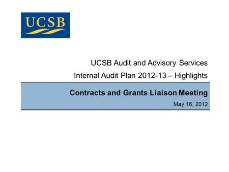 UCSB Audit and Advisory Services Internal Audit Plan 2012-13 – Highlights Contracts and Grants Liaison Meeting May 16, 2012.
