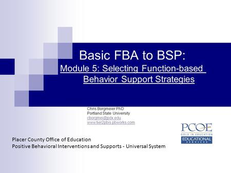 Basic FBA to BSP: Module 5: Selecting Function-based 	 		Behavior Support Strategies Chris Borgmeier PhD Portland State University cborgmei@pdx.edu www.tier2pbis.pbworks.com.
