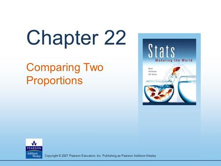 Copyright © 2007 Pearson Education, Inc. Publishing as Pearson Addison-Wesley Chapter 22 Comparing Two Proportions.