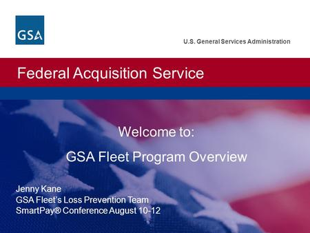 Federal Acquisition Service U.S. General Services Administration Welcome to: GSA Fleet Program Overview Jenny Kane GSA Fleets Loss Prevention Team SmartPay®