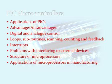 Applications of PICs Advantages/disadvantages Digital and analogue control Loops, sub-routines, scanning, counting and feedback Interrupts Problems with.
