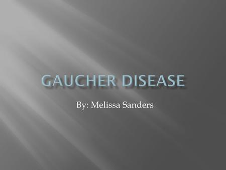 Gaucher Disease By: Melissa Sanders.