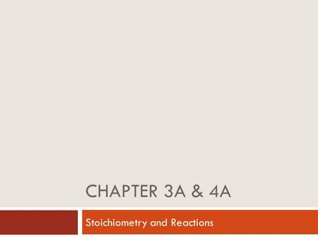 CHAPTER 3A & 4A Stoichiometry and Reactions. Chemical Reactions Chemical equation – a representation of a chemical reaction. Reactants – the starting.