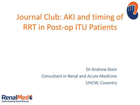 Journal Club: AKI and timing of RRT in Post-op ITU Patients Dr Andrew Stein Consultant in Renal and Acute Medicine UHCW, Coventry.