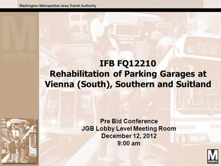 1 1 Pre Bid Conference JGB Lobby Level Meeting Room December 12, 2012 9:00 am IFB FQ12210 Rehabilitation of Parking Garages at Vienna (South), Southern.