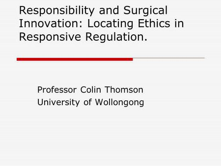 Responsibility and Surgical Innovation: Locating Ethics in Responsive Regulation. Professor Colin Thomson University of Wollongong.