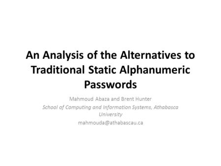 An Analysis of the Alternatives to Traditional Static Alphanumeric Passwords Mahmoud Abaza and Brent Hunter School of Computing and Information Systems,