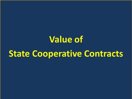 Value of State Cooperative Contracts. Service Districts $20 million usage (voluntary use) Higher Education $108 million usage (voluntary use) State Agencies.