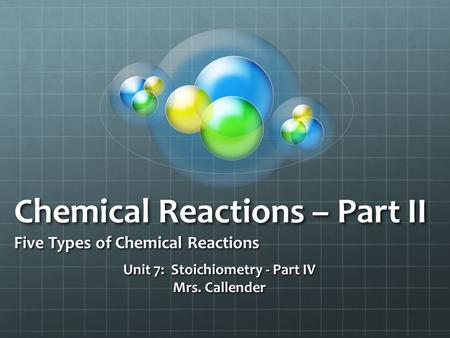 Chemical Reactions – Part II Five Types of Chemical Reactions Unit 7: Stoichiometry - Part IV Mrs. Callender.