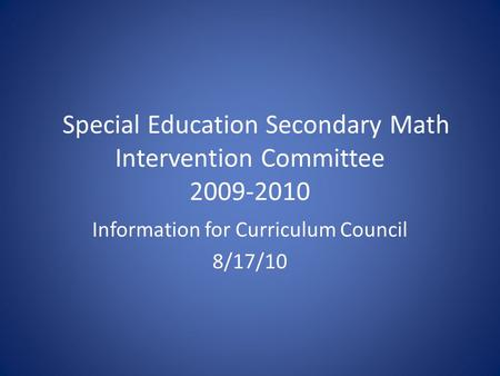Special Education Secondary Math Intervention Committee 2009-2010 Information for Curriculum Council 8/17/10.