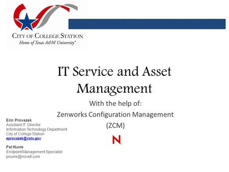 IT Service and Asset Management With the help of: Zenworks Configuration Management (ZCM) Erin Provazek Assistant IT Director Information Technology Department.