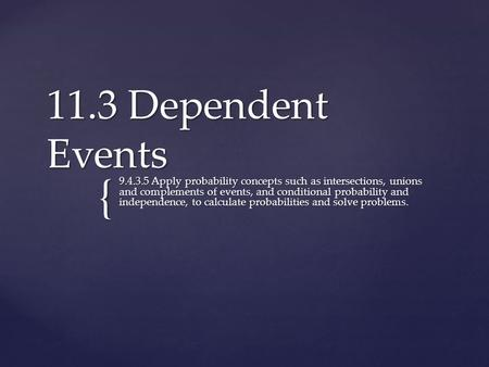 { 11.3 Dependent Events 9.4.3.5 Apply probability concepts such as intersections, unions and complements of events, and conditional probability and independence,