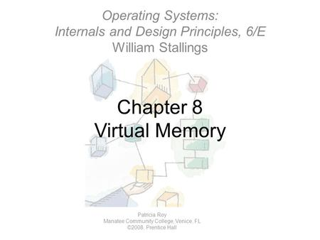 Chapter 8 Virtual Memory Operating Systems: Internals and Design Principles, 6/E William Stallings Patricia Roy Manatee Community College, Venice, FL ©2008,