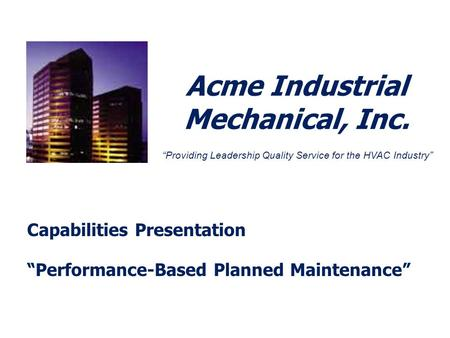Acme Industrial Mechanical, Inc. Capabilities Presentation Performance-Based Planned Maintenance Providing Leadership Quality Service for the HVAC Industry.