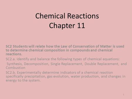 Chemical Reactions Chapter 11 SC2 Students will relate how the Law of Conservation of Matter is used to determine chemical composition in compounds and.