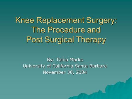 Knee Replacement Surgery: The Procedure and Post Surgical Therapy By: Tania Marks University of California Santa Barbara November 30, 2004.