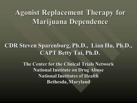 Agonist Replacement Therapy for Marijuana Dependence CDR Steven Sparenborg, Ph.D., Lian Hu, Ph.D., CAPT Betty Tai, Ph.D. CAPT Betty Tai, Ph.D. The Center.
