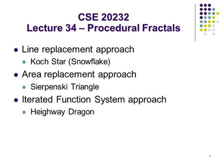 1 Line replacement approach Koch Star (Snowflake) Area replacement approach Sierpenski Triangle Iterated Function System approach Heighway Dragon CSE 20232.