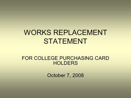 WORKS REPLACEMENT STATEMENT FOR COLLEGE PURCHASING CARD HOLDERS October 7, 2008.
