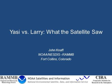 Yasi vs. Larry: What the Satellite Saw John Knaff NOAA/NESDIS –RAMMB Fort Collins, Colorado.