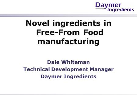 Novel ingredients in Free-From Food manufacturing Dale Whiteman Technical Development Manager Daymer Ingredients.