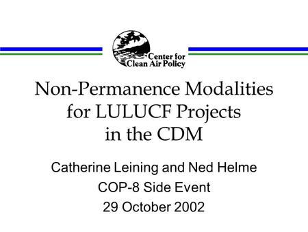 Non-Permanence Modalities for LULUCF Projects in the CDM Catherine Leining and Ned Helme COP-8 Side Event 29 October 2002.