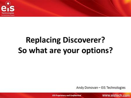 EiS Proprietary and Confidential Andy Donovan – EiS Technologies Replacing Discoverer? So what are your options? EiS Proprietary and Confidential.