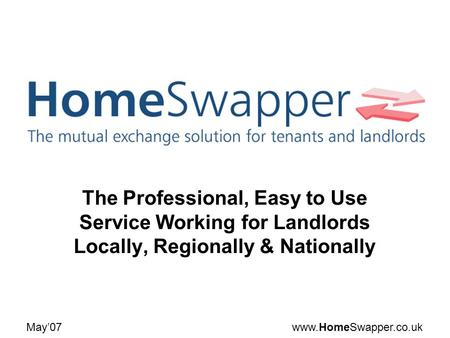 Www.HomeSwapper.co.ukMay07 The Professional, Easy to Use Service Working for Landlords Locally, Regionally & Nationally.