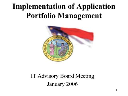 1 Implementation of Application Portfolio Management IT Advisory Board Meeting January 2006.