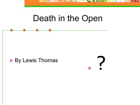 Death in the Open By Lewis Thomas ?. Understanding the writer s ideas 1. Because they either blend into the natural environment or usually go off to someplace.