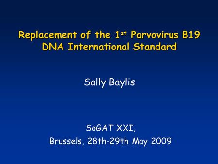 Replacement of the 1 st Parvovirus B19 DNA International Standard SoGAT XXI, Brussels, 28th-29th May 2009 Sally Baylis.