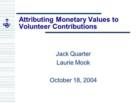 Attributing Monetary Values to Volunteer Contributions Jack Quarter Laurie Mook October 18, 2004.