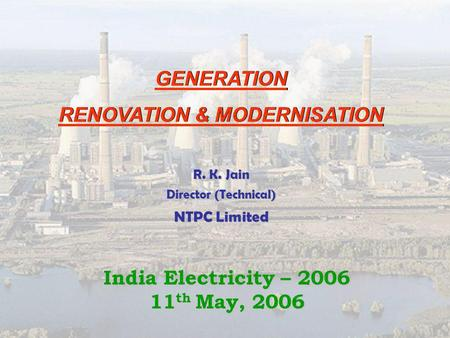 GENERATION RENOVATION & MODERNISATION GENERATION RENOVATION & MODERNISATION R. K. Jain Director (Technical) NTPC Limited <strong>India</strong> Electricity – 2006 11 th.