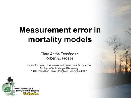 Measurement error in mortality models Clara Antón Fernández Robert E. Froese School of Forest Resources and Environmental Science. Michigan Technological.