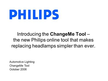 Automotive Lighting ChangeMe Tool October 2006 Introducing the ChangeMe Tool – the new Philips online tool that makes replacing headlamps simpler than.