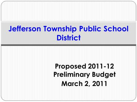 Proposed 2011-12 Preliminary Budget March 2, 2011 Jefferson Township Public School District.