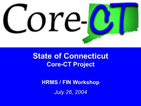 1 State of Connecticut Core-CT Project HRMS / FIN Workshop July 26, 2004.