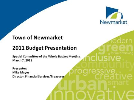Town of Newmarket 2011 Budget Presentation Special Committee of the Whole Budget Meeting March 7, 2011 Presenter: Mike Mayes Director, Financial Services/Treasurer.
