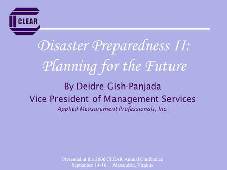 Presented at the 2006 CLEAR Annual Conference September 14-16 Alexandria, Virginia Disaster Preparedness II: Planning for the Future By Deidre Gish-Panjada.